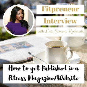 Fitpreneur Interview with Lisa Simone Richards: How to get Published in a Fitness Magazine/Website