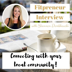 Fitpreneur Interview with Shannon Dombkowski: Connecting your business with your local community!