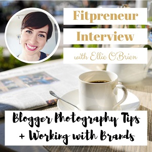 Fitpreneur Interview with Ellie O'Brien: Blogger Photography Tips and Working with Brands